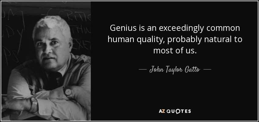 Genius is an exceedingly common human quality, probably natural to most of us. - John Taylor Gatto