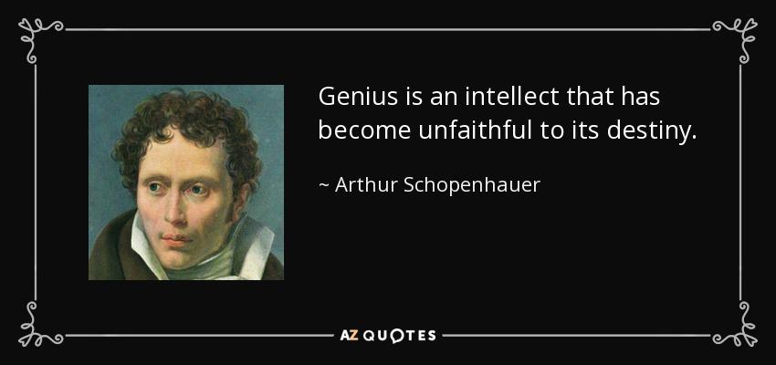 Genius is an intellect that has become unfaithful to its destiny. - Arthur Schopenhauer