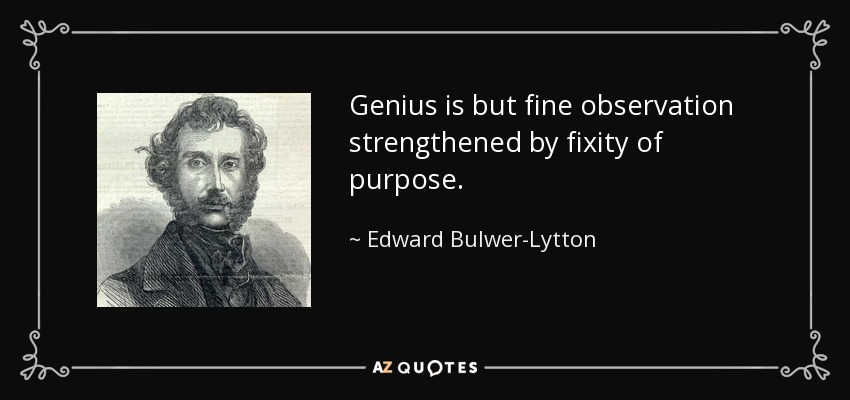 Genius is but fine observation strengthened by fixity of purpose. - Edward Bulwer-Lytton, 1st Baron Lytton