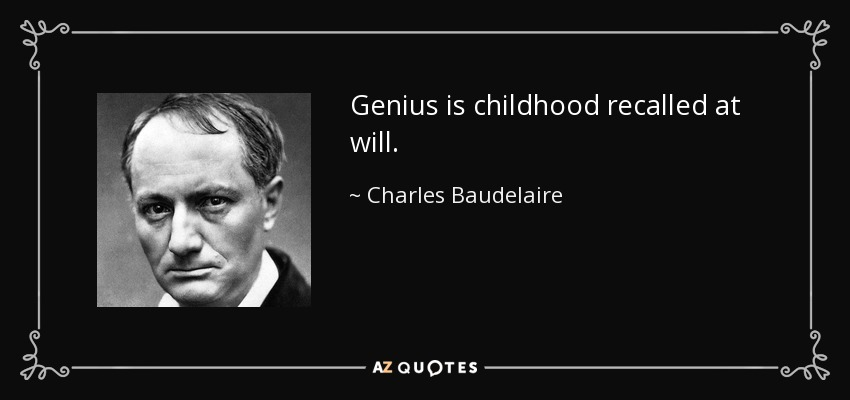 Genius is childhood recalled at will. - Charles Baudelaire