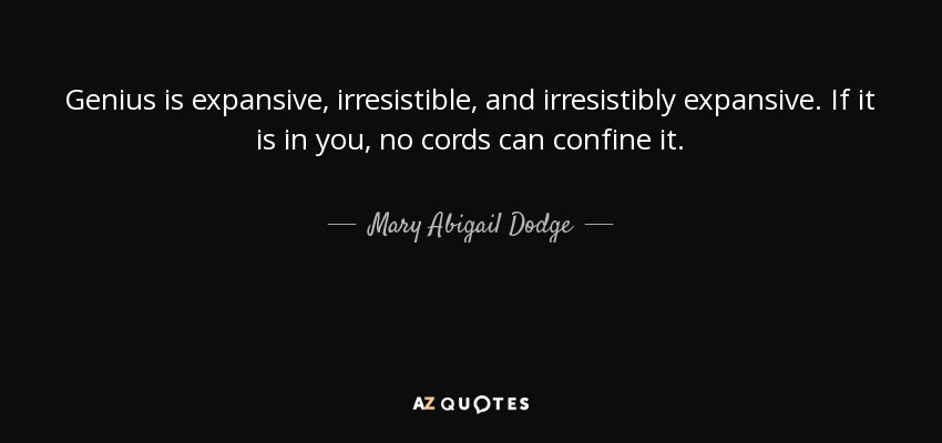 Genius is expansive, irresistible, and irresistibly expansive. If it is in you, no cords can confine it. - Mary Abigail Dodge