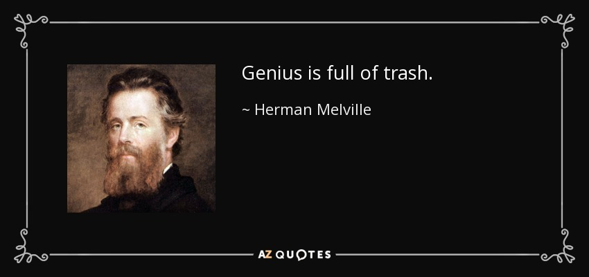 Genius is full of trash. - Herman Melville