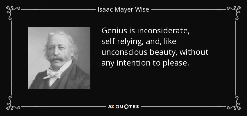 Genius is inconsiderate, self-relying, and, like unconscious beauty, without any intention to please. - Isaac Mayer Wise