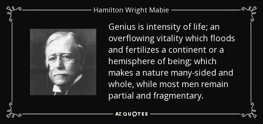 Genius is intensity of life; an overflowing vitality which floods and fertilizes a continent or a hemisphere of being; which makes a nature many-sided and whole, while most men remain partial and fragmentary. - Hamilton Wright Mabie