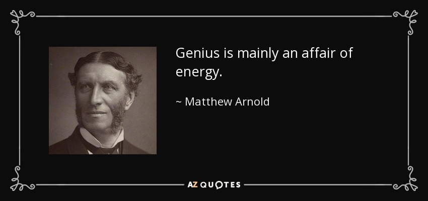Genius is mainly an affair of energy. - Matthew Arnold