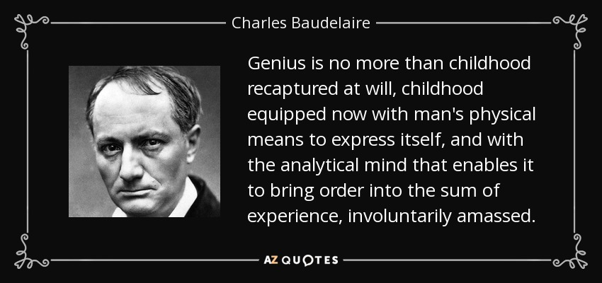 Genius is no more than childhood recaptured at will, childhood equipped now with man's physical means to express itself, and with the analytical mind that enables it to bring order into the sum of experience, involuntarily amassed. - Charles Baudelaire