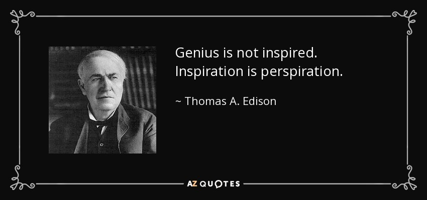 Genius is not inspired. Inspiration is perspiration. - Thomas A. Edison