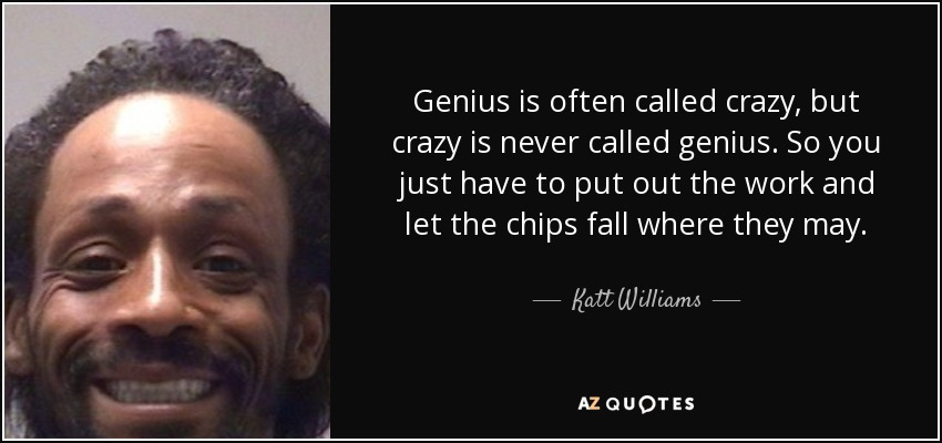Genius is often called crazy, but crazy is never called genius. So you just have to put out the work and let the chips fall where they may. - Katt Williams