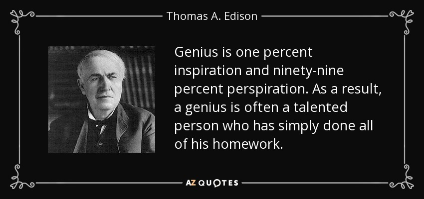 Genius is one percent inspiration and ninety-nine percent perspiration. As a result, a genius is often a talented person who has simply done all of his homework. - Thomas A. Edison