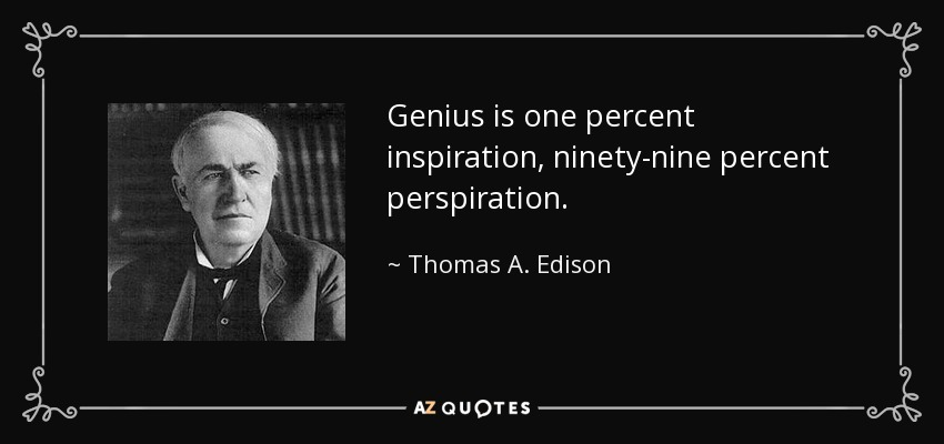 Genius is one percent inspiration, ninety-nine percent perspiration. - Thomas A. Edison