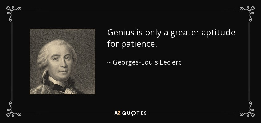 Genius is only a greater aptitude for patience. - Georges-Louis Leclerc, Comte de Buffon