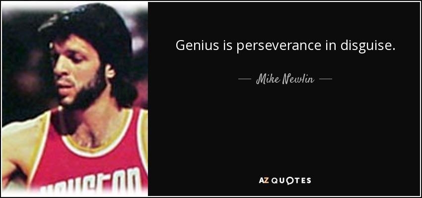 Genius is perseverance in disguise. - Mike Newlin