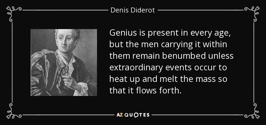 Genius is present in every age, but the men carrying it within them remain benumbed unless extraordinary events occur to heat up and melt the mass so that it flows forth. - Denis Diderot