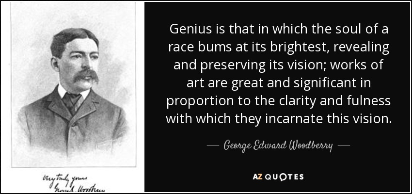 Genius is that in which the soul of a race bums at its brightest, revealing and preserving its vision; works of art are great and significant in proportion to the clarity and fulness with which they incarnate this vision. - George Edward Woodberry