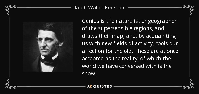 Genius is the naturalist or geographer of the supersensible regions, and draws their map; and, by acquainting us with new fields of activity, cools our affection for the old. These are at once accepted as the reality, of which the world we have conversed with is the show. - Ralph Waldo Emerson