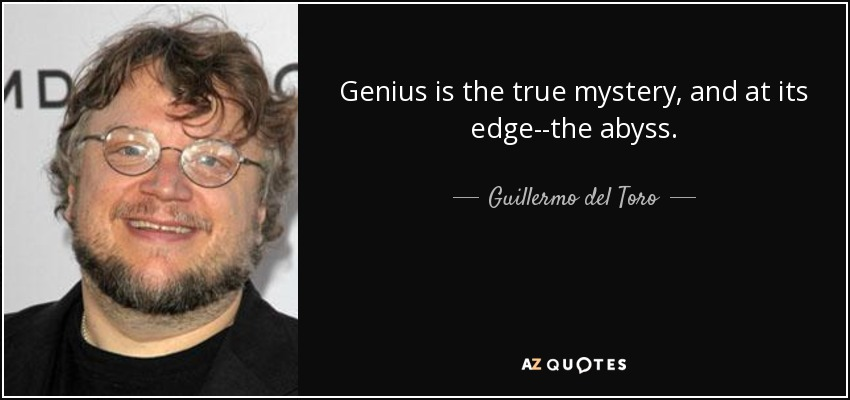 Genius is the true mystery, and at its edge--the abyss. - Guillermo del Toro