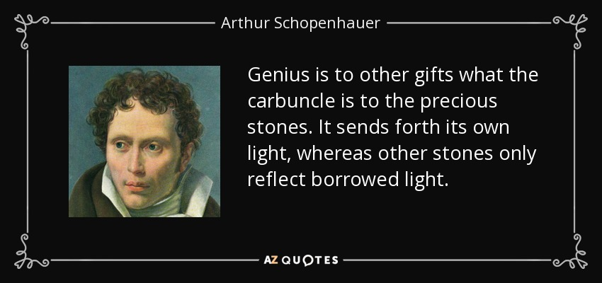 Genius is to other gifts what the carbuncle is to the precious stones. It sends forth its own light, whereas other stones only reflect borrowed light. - Arthur Schopenhauer