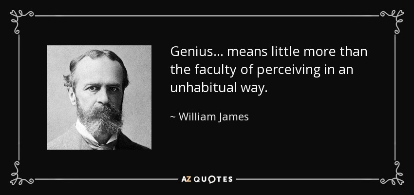 Genius... means little more than the faculty of perceiving in an unhabitual way. - William James
