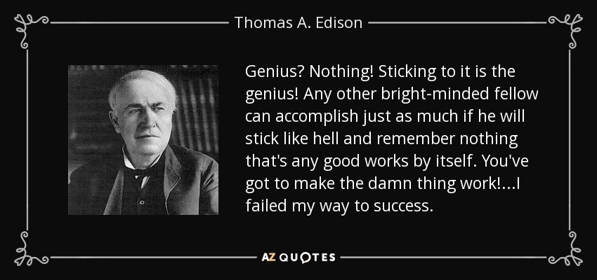 Genius? Nothing! Sticking to it is the genius! Any other bright-minded fellow can accomplish just as much if he will stick like hell and remember nothing that's any good works by itself. You've got to make the damn thing work!...I failed my way to success. - Thomas A. Edison