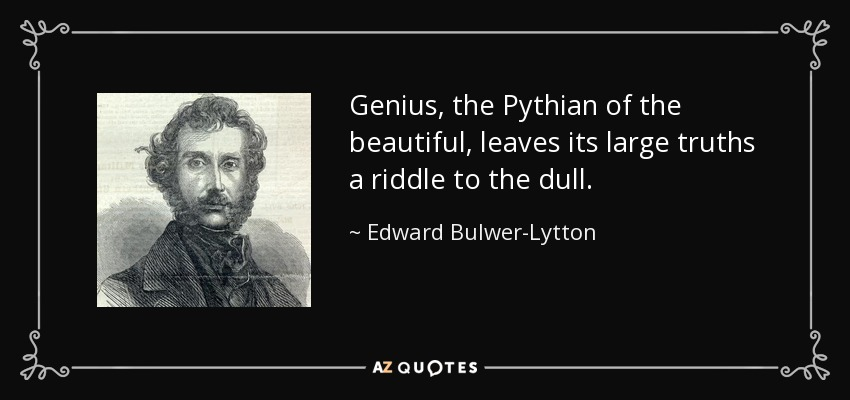 Genius, the Pythian of the beautiful, leaves its large truths a riddle to the dull. - Edward Bulwer-Lytton, 1st Baron Lytton