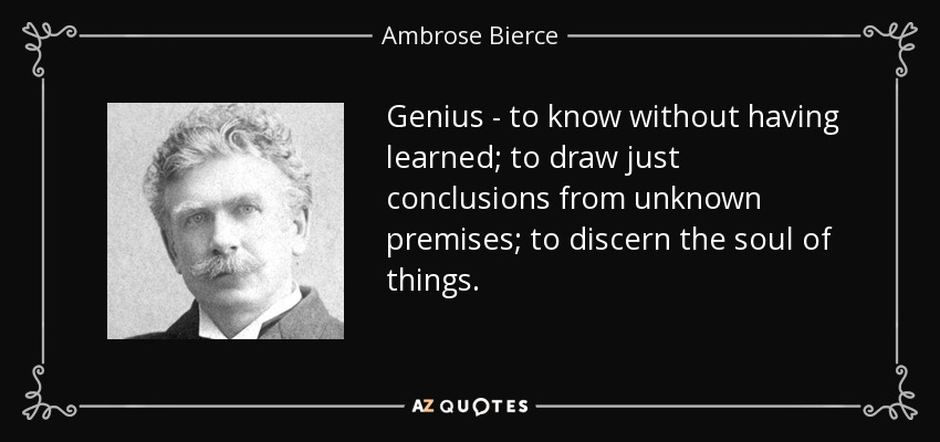 Genius - to know without having learned; to draw just conclusions from unknown premises; to discern the soul of things. - Ambrose Bierce