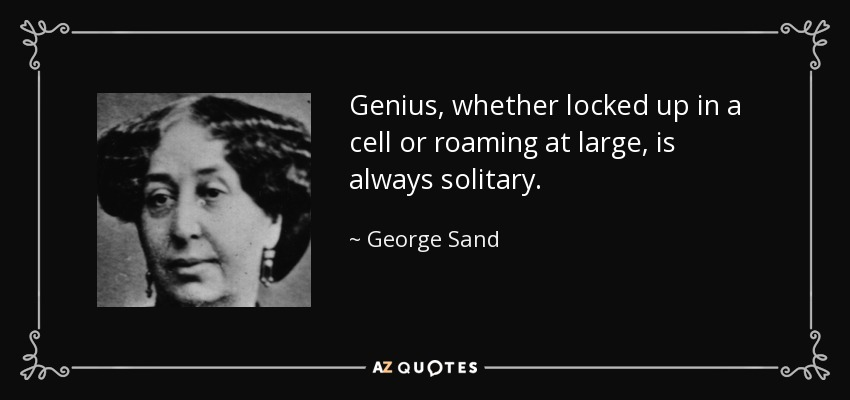 Genius, whether locked up in a cell or roaming at large, is always solitary. - George Sand
