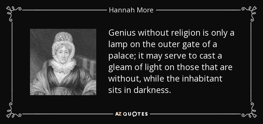 Genius without religion is only a lamp on the outer gate of a palace; it may serve to cast a gleam of light on those that are without, while the inhabitant sits in darkness. - Hannah More