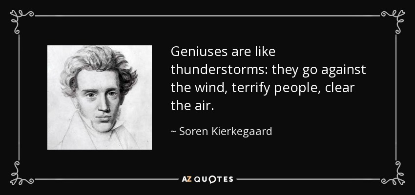 Geniuses are like thunderstorms: they go against the wind, terrify people, clear the air. - Soren Kierkegaard