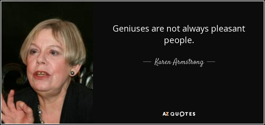 Geniuses are not always pleasant people. - Karen Armstrong