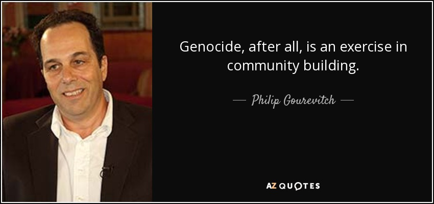Genocide, after all, is an exercise in community building. - Philip Gourevitch