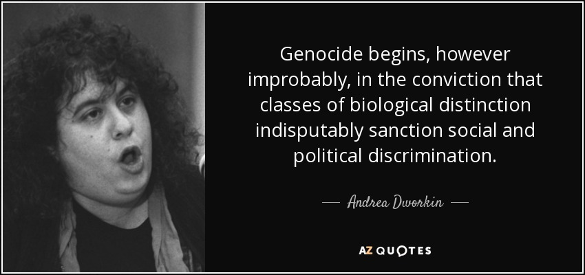 Genocide begins, however improbably, in the conviction that classes of biological distinction indisputably sanction social and political discrimination. - Andrea Dworkin