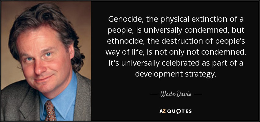 Genocide, the physical extinction of a people, is universally condemned, but ethnocide, the destruction of people's way of life, is not only not condemned, it's universally celebrated as part of a development strategy. - Wade Davis