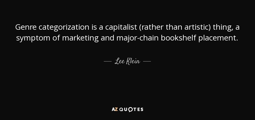 Genre categorization is a capitalist (rather than artistic) thing, a symptom of marketing and major-chain bookshelf placement. - Lee Klein