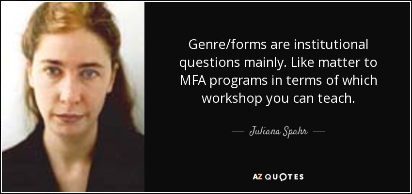 Genre/forms are institutional questions mainly. Like matter to MFA programs in terms of which workshop you can teach. - Juliana Spahr