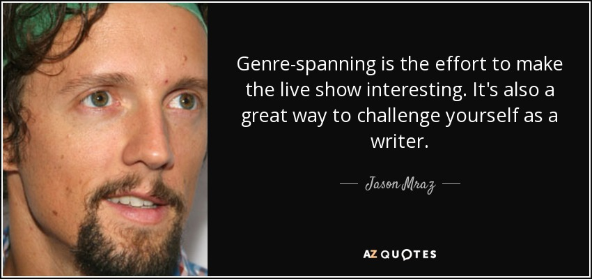 Genre-spanning is the effort to make the live show interesting. It's also a great way to challenge yourself as a writer. - Jason Mraz
