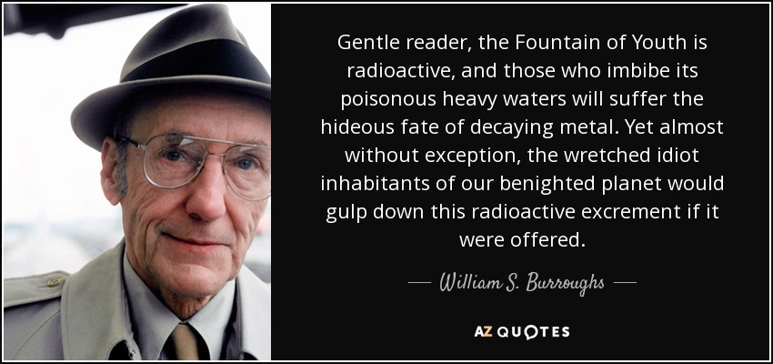 Gentle reader, the Fountain of Youth is radioactive, and those who imbibe its poisonous heavy waters will suffer the hideous fate of decaying metal. Yet almost without exception, the wretched idiot inhabitants of our benighted planet would gulp down this radioactive excrement if it were offered. - William S. Burroughs