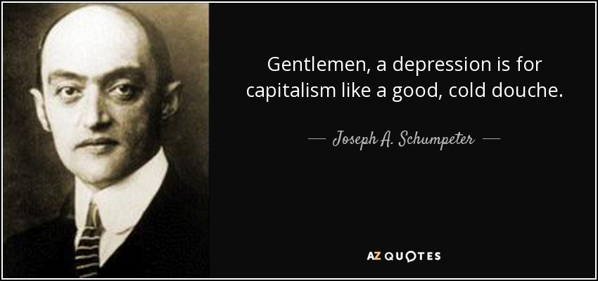 Gentlemen, a depression is for capitalism like a good, cold douche. - Joseph A. Schumpeter