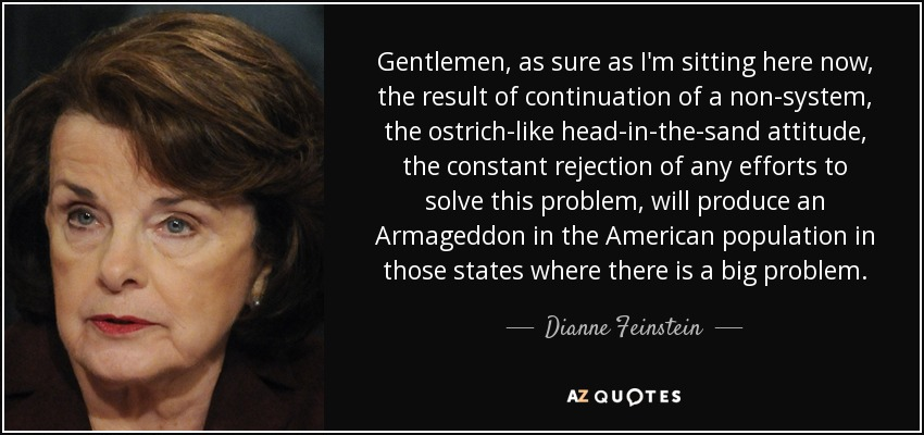 Gentlemen, as sure as I'm sitting here now, the result of continuation of a non-system, the ostrich-like head-in-the-sand attitude, the constant rejection of any efforts to solve this problem, will produce an Armageddon in the American population in those states where there is a big problem. - Dianne Feinstein