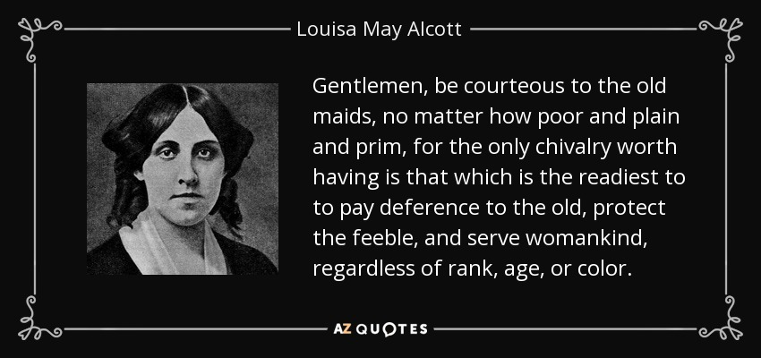 Gentlemen, be courteous to the old maids, no matter how poor and plain and prim, for the only chivalry worth having is that which is the readiest to to pay deference to the old, protect the feeble, and serve womankind, regardless of rank, age, or color. - Louisa May Alcott