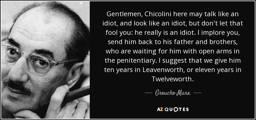 Gentlemen, Chicolini here may talk like an idiot, and look like an idiot, but don't let that fool you: he really is an idiot. I implore you, send him back to his father and brothers, who are waiting for him with open arms in the penitentiary. I suggest that we give him ten years in Leavenworth, or eleven years in Twelveworth. - Groucho Marx