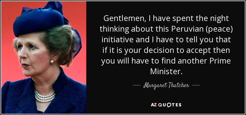 Gentlemen, I have spent the night thinking about this Peruvian (peace) initiative and I have to tell you that if it is your decision to accept then you will have to find another Prime Minister. - Margaret Thatcher