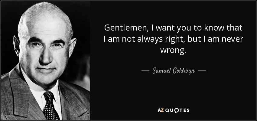 Gentlemen, I want you to know that I am not always right, but I am never wrong. - Samuel Goldwyn