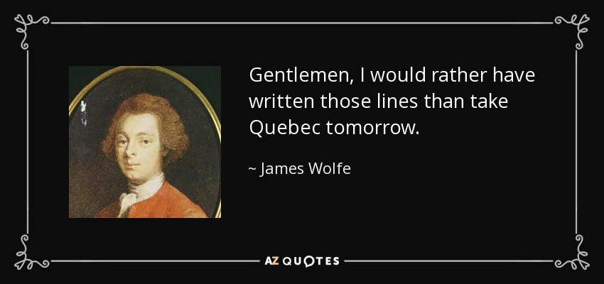 Gentlemen, I would rather have written those lines than take Quebec tomorrow. - James Wolfe