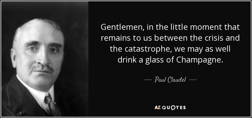 Gentlemen, in the little moment that remains to us between the crisis and the catastrophe, we may as well drink a glass of Champagne. - Paul Claudel