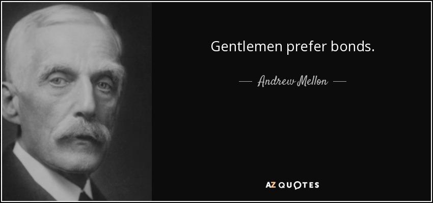 Gentlemen prefer bonds. - Andrew Mellon