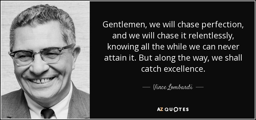 Gentlemen, we will chase perfection, and we will chase it relentlessly, knowing all the while we can never attain it. But along the way, we shall catch excellence. - Vince Lombardi