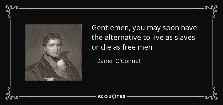 Gentlemen, you may soon have the alternative to live as slaves or die as free men - Daniel O'Connell