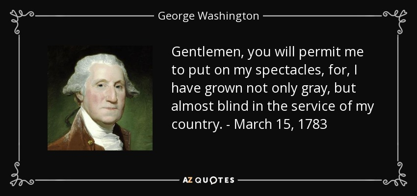 Gentlemen, you will permit me to put on my spectacles, for, I have grown not only gray, but almost blind in the service of my country. - March 15, 1783 - George Washington