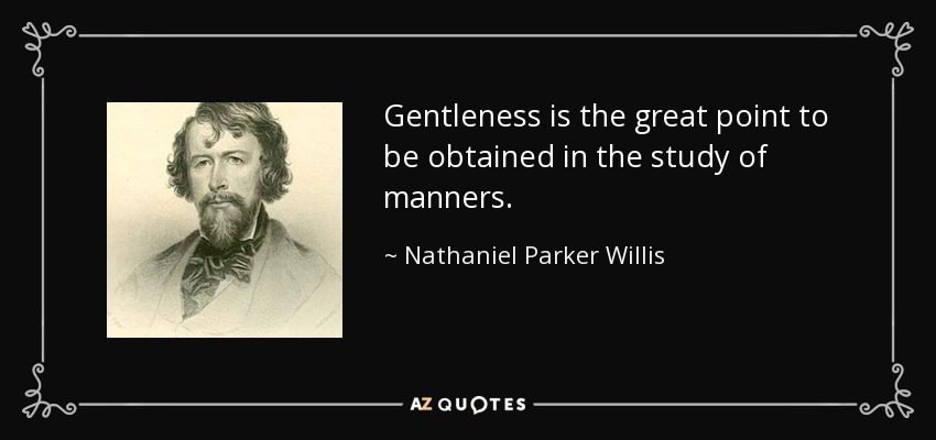Gentleness is the great point to be obtained in the study of manners. - Nathaniel Parker Willis