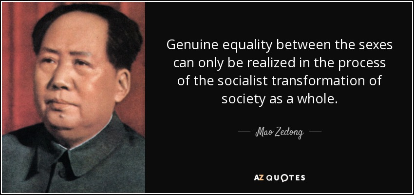 Genuine equality between the sexes can only be realized in the process of the socialist transformation of society as a whole. - Mao Zedong